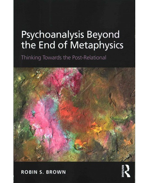 Psychoanalysis Beyond the End of Metaphysics : Thinking Towards the Post-Relational (Paperback) (Robin - image 1 of 1