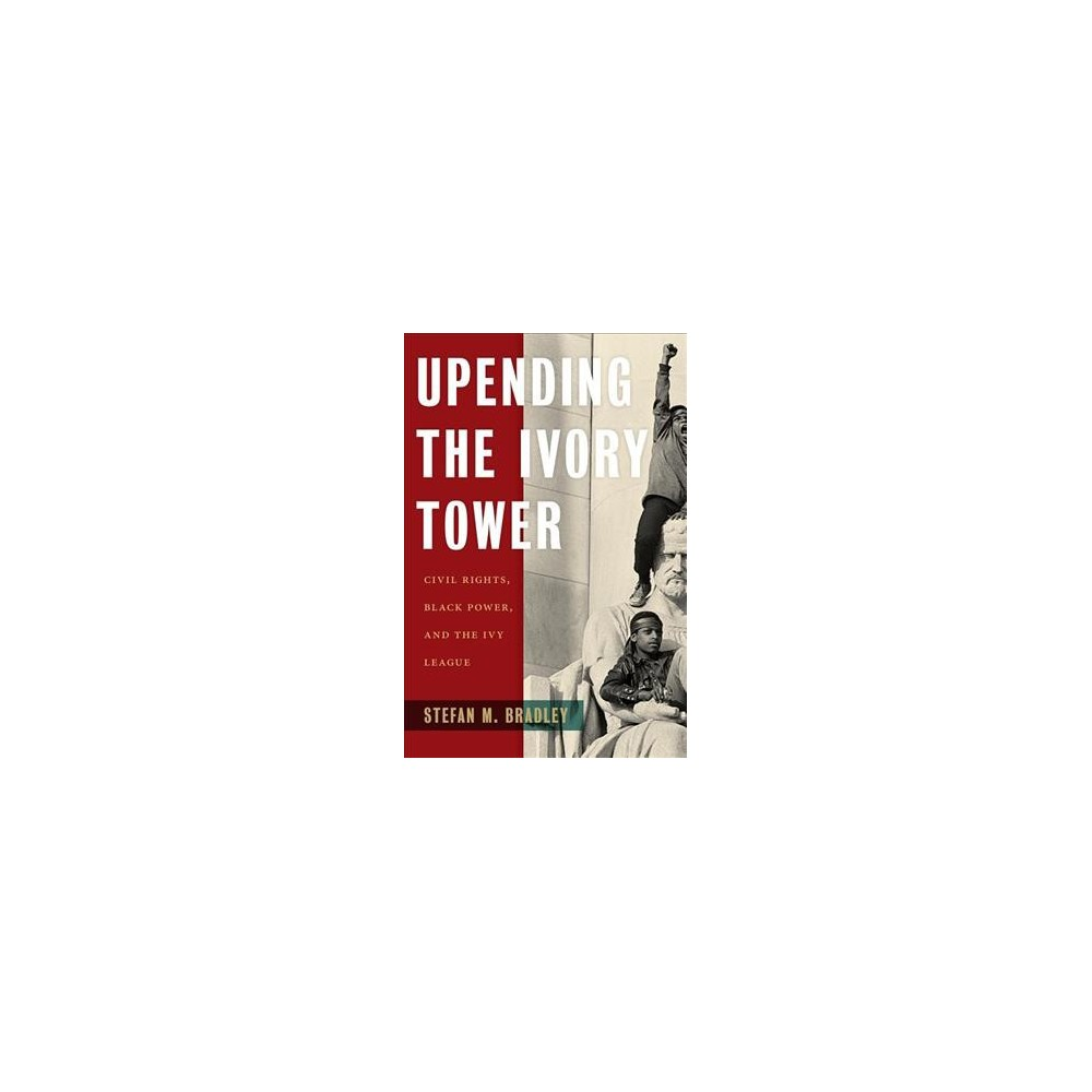 Upending the Ivory Tower : Civil Rights, Black Power, and the Ivy League - (Hardcover)