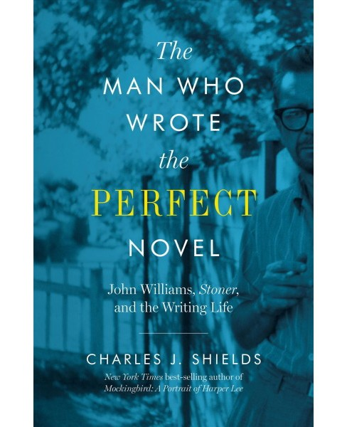 Man Who Wrote the Perfect Novel : John Williams, Stoner, and the Writing Life -  (Hardcover) - image 1 of 1