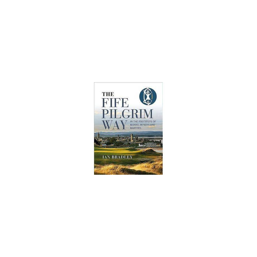 Fife Pilgrim Way : In the Footsteps of Monks, Miners and Martyrs - by Ian Bradley (Paperback)