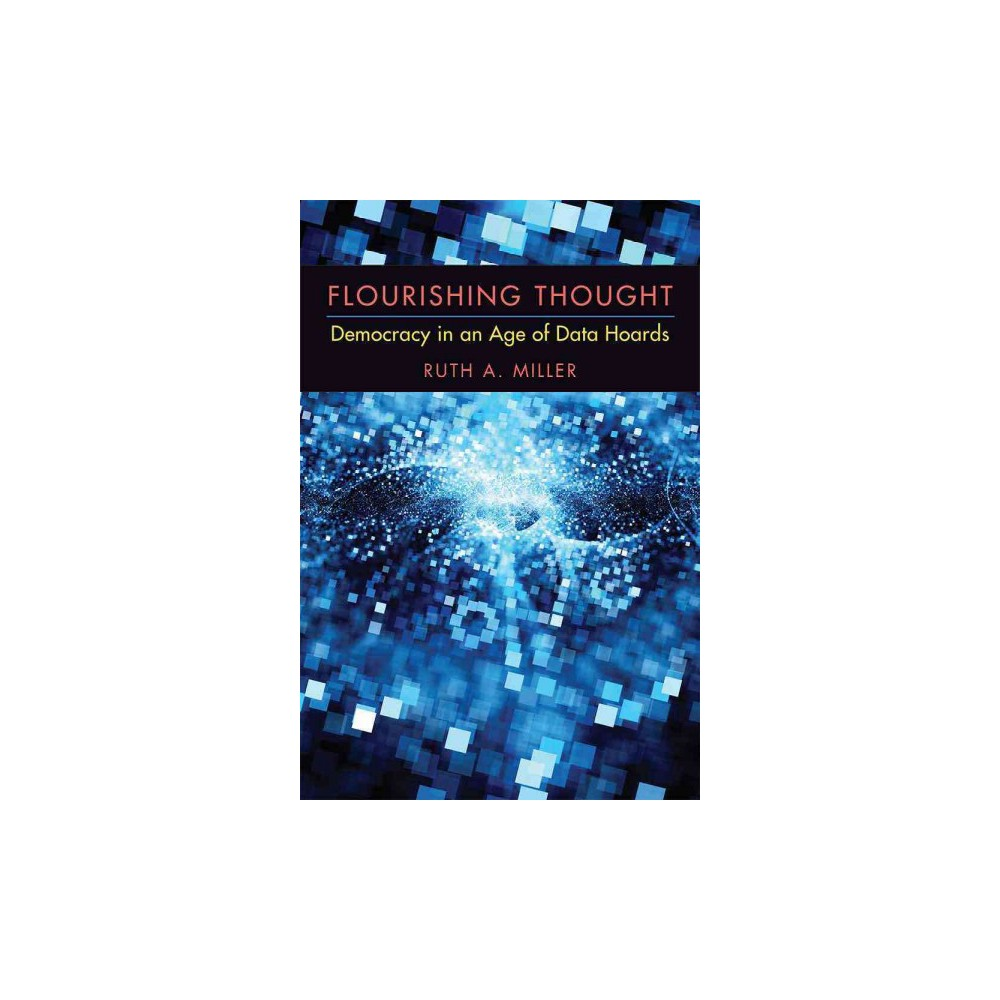Flourishing Thought : Democracy in an Age of Data Hoards (Hardcover) (Ruth A. Miller)