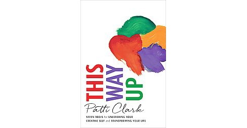 This Way Up : Seven Tools for Unleashing Your Creative Self and Transforming Your Life (Paperback) - image 1 of 1