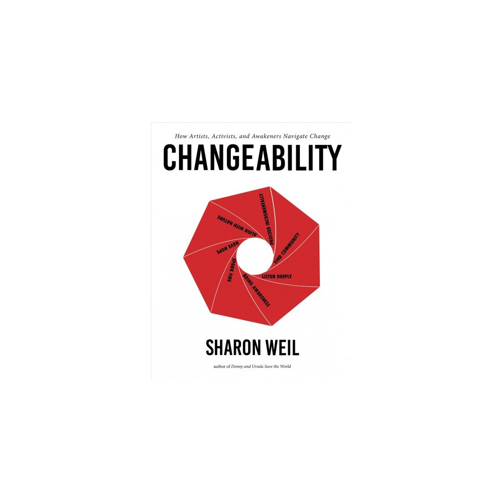 Changeability : How Artists, Activists, and Awakeners Navigate Change - by Sharon Weil (Paperback)