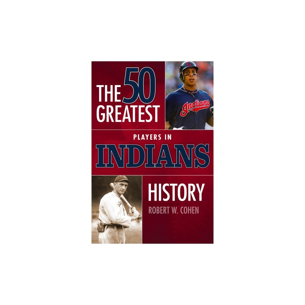 50 Greatest Players in Indians History - by Robert W. Cohen (Paperback)