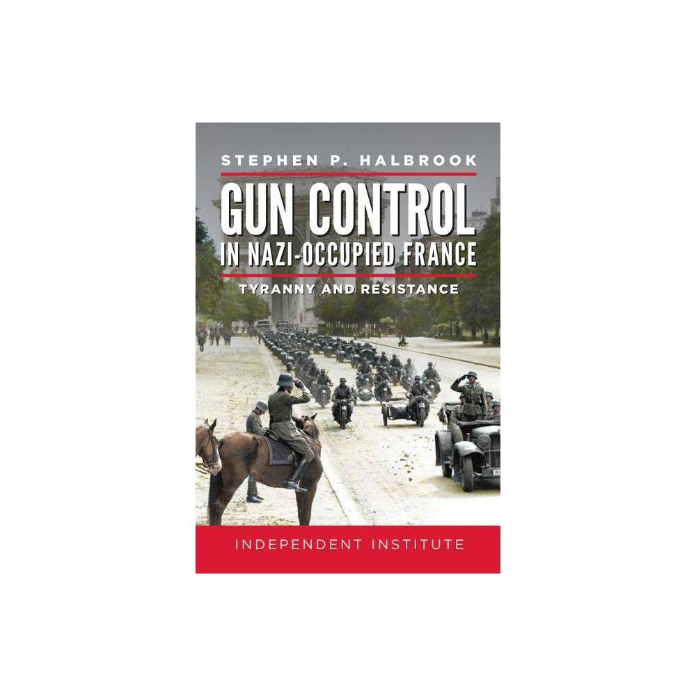 Gun Control in Nazi Occupied-France - by Stephen P Halbrook (Hardcover)