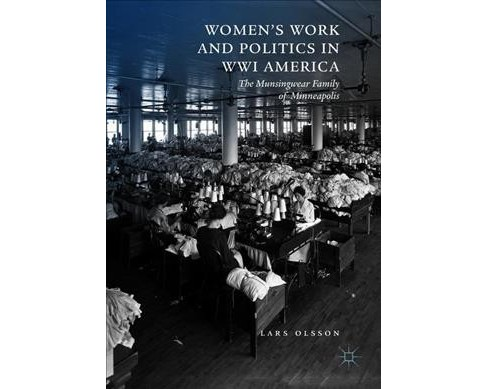 Women's Work and Politics in WWI America : The Munsingwear Family of Minneapolis -  (Hardcover) - image 1 of 1
