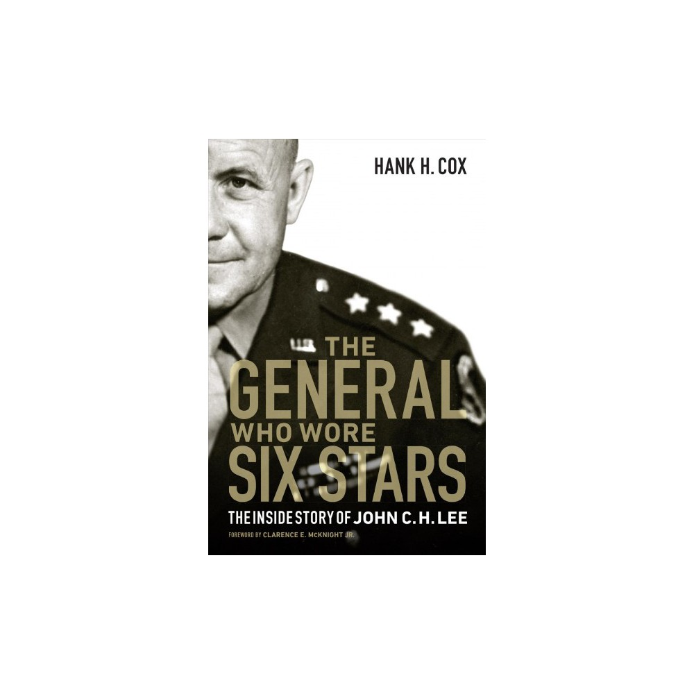 General Who Wore Six Stars : The Inside Story of John C. H. Lee - by Hank H. Cox (Hardcover)