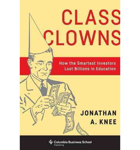 Class Clowns : How the Smartest Investors Lost Billions in Education (Hardcover) (Jonathan A. Knee) - image 1 of 1