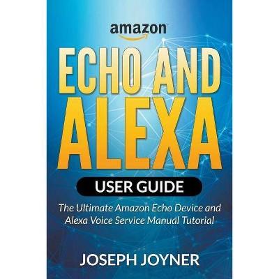 Amazon Echo and Alexa User Guide - by  Joseph Joyner (Paperback)