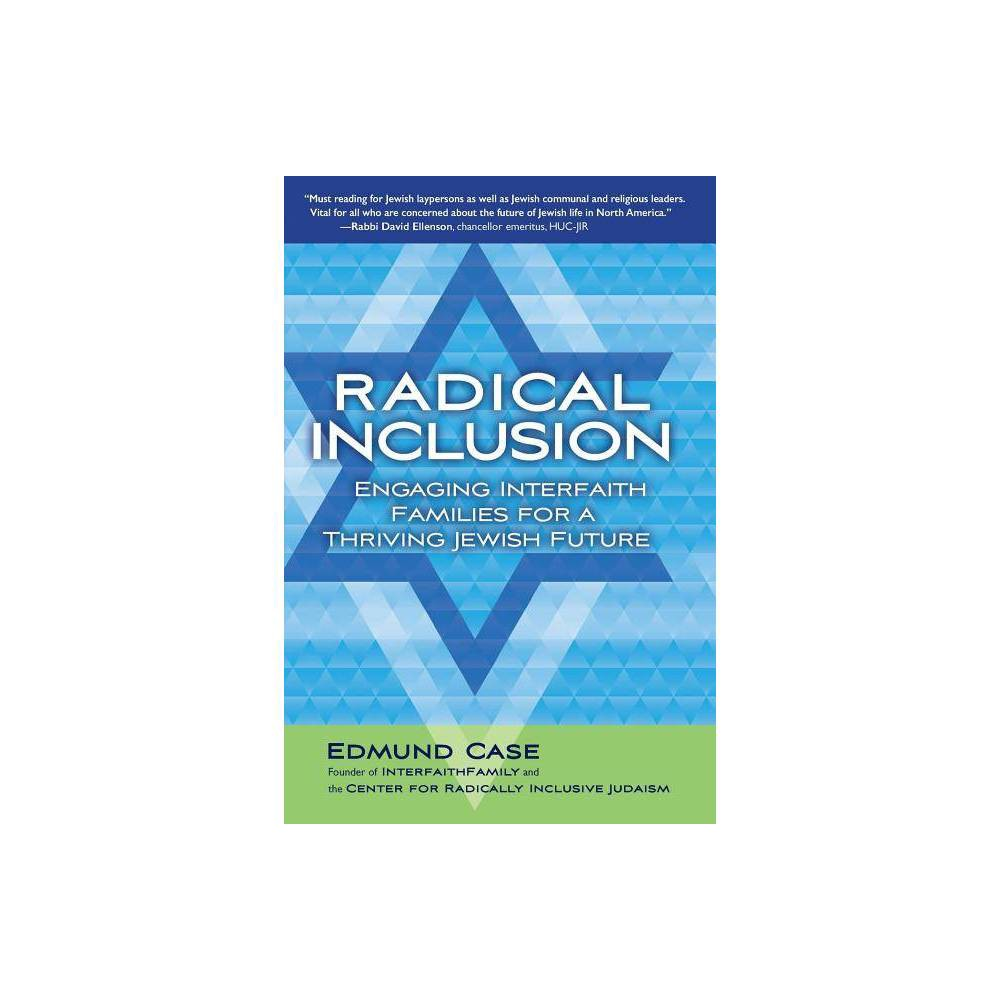 Radical Inclusion - by Edmund Case (Paperback) After living an interfaith family life personally and working with interfaith families professionally, I firmly believe that engaging in liberal Jewish life can be a source of deep value and meaning not only for Jews, but equally for their partners from other faith traditions, and most importantly for the children of interfaith couples. It's a tradition that helps Jews and their partners and children live better lives and make the world a better place - one that can flourish in an age of widespread intermarriage. But while most Jews are choosing love with partners who are not Jewish - almost three-quarters of non-Orthodox Jews are marrying someone from a different faith background - many are not choosing to engage with Jewish tradition. At a time when the liberal Jewish community is swimming in an ocean of interfaith marriage, instead of maximizing efforts to encourage interfaith families to engage, many Jews and Jewish leaders and institutions still question whether Jews can choose both to love someone from a different faith background and to engage with Jewish tradition. I say, yes, they can. Moreover, if liberal Judaism is to be vibrant and thrive into the future, yes they must, in increasing numbers. Drawing on historical context, statistics, personal narratives and practical guidance, this unique book is for everyone interested in seeing more interfaith families bing more engaged in Jewish life and community, and particularly for Jewish lay and professional leaders. It describes three invitations that can be extended to interfaith couples to help them live lives of meaning, raise grounded children, and fulfill their needs for spiritual expression and community, and three high-level road maps for what Jews, Jewish leaders and Jewish organizations can do to facilitate their Jewish engagement. My central proposition is that the liberal Jewish world needs to adopt radically inclusive attitudes towards interfaith couples and partners from different faith traditions, treating them as equal to inmarried couples and Jews; adopt radically inclusive policies that embrace full participation by interfaith families including partners from different faith traditions; and implement a massive, concerted programmatic response designed to engage interfaith families. Paradoxically, to maintain distinctive Jewish traditions, we need to be radically inclusive of partners from different faiths and the children of interfaith families. I hope this book will lead to an opening of hearts and minds for Jews, Jewish leaders and Jewish organizations, towards embracing a radically inclusive approach - and to a Judaism revitalized by the engagement of interfaith families embracing a beautiful tradition.