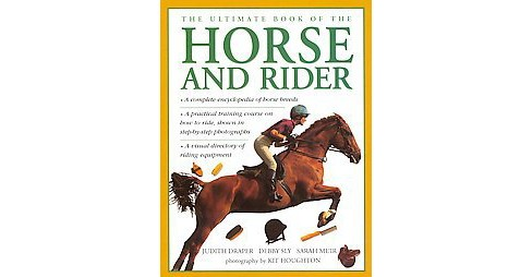 Ultimate Book of the Horse and Rider (Hardcover) (Judith Draper & Debby Sly & Sarah Muir) - image 1 of 1