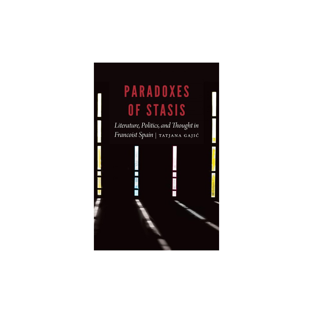Paradoxes of Stasis : Literature, Politics, and Thought in Francoist Spain - (Hardcover)