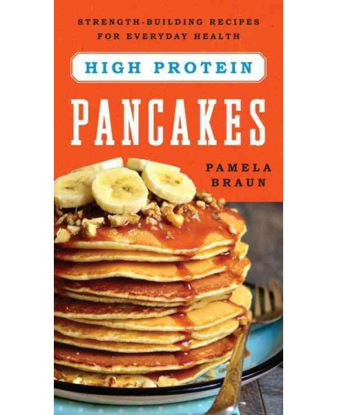High-protein Pancakes : Strength-Building Recipes for Everyday Health (Paperback) (Pamela Braun) - image 1 of 1
