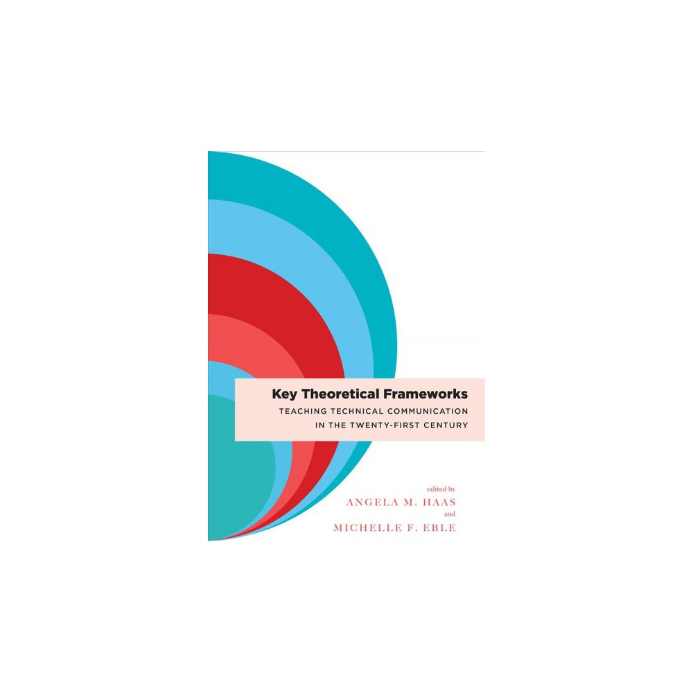 Key Theoretical Frameworks : Teaching Technical Communication in the Twenty-First Century - (Paperback)
