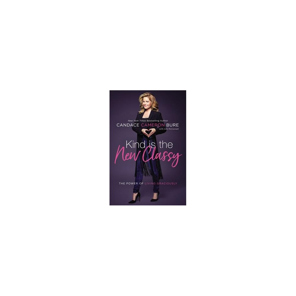 Kind Is the New Classy: The Power of Living Graciously (Hardcover) (Candace Cameron Bure)