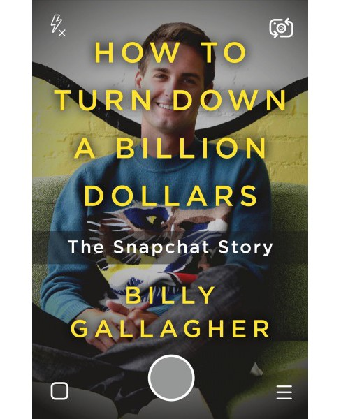 How to Turn Down a Billion Dollars : The Snapchat Story -  by Billy Gallagher (Hardcover) - image 1 of 1