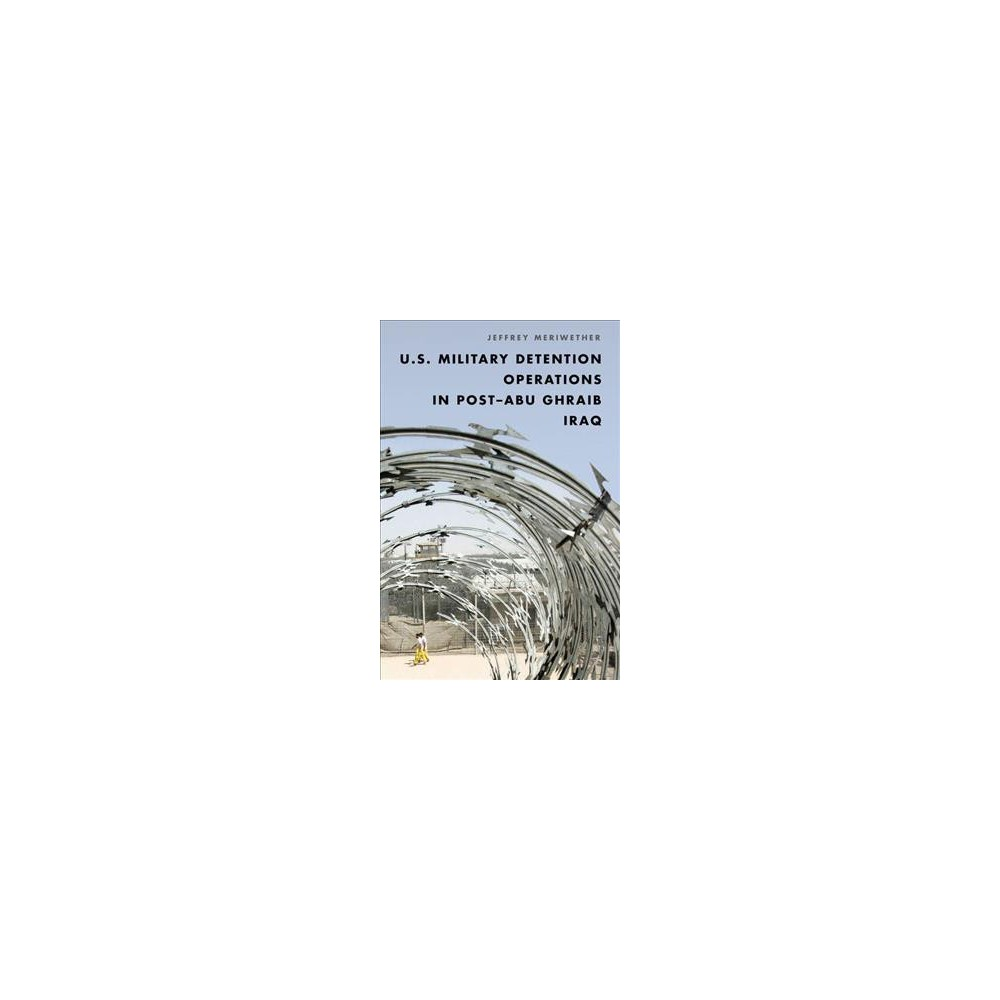 U.S. Military Detention Operations in Post–Abu Ghraib Iraq - by Jeffrey Meriwether (Hardcover)