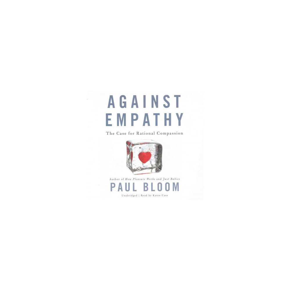 Against Empathy : The Case for Rational Compassion: Library Edition (Unabridged) (CD/Spoken Word) (Paul