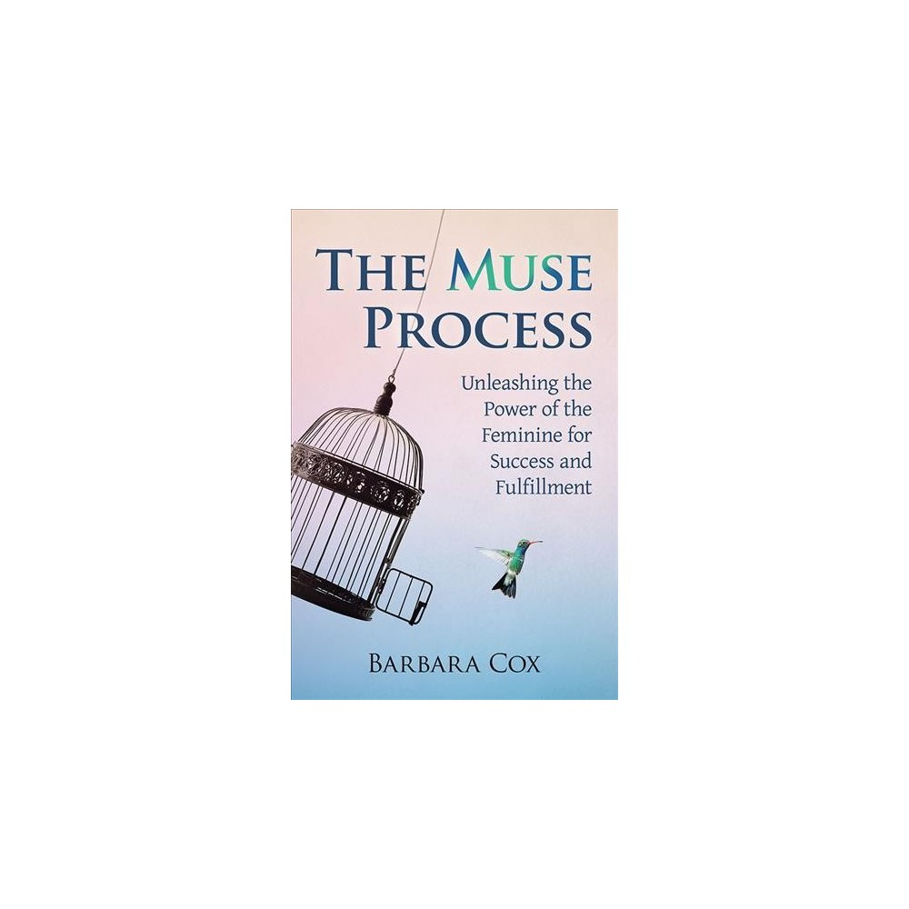 Muse Process : Unleashing the Power of the Feminine for Success and Fulfillment - (Paperback)