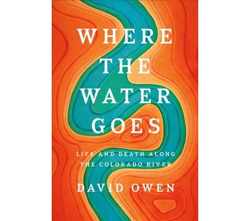 Where the Water Goes : Life and Death Along the Colorado River -  by David Owen (Hardcover) - image 1 of 1