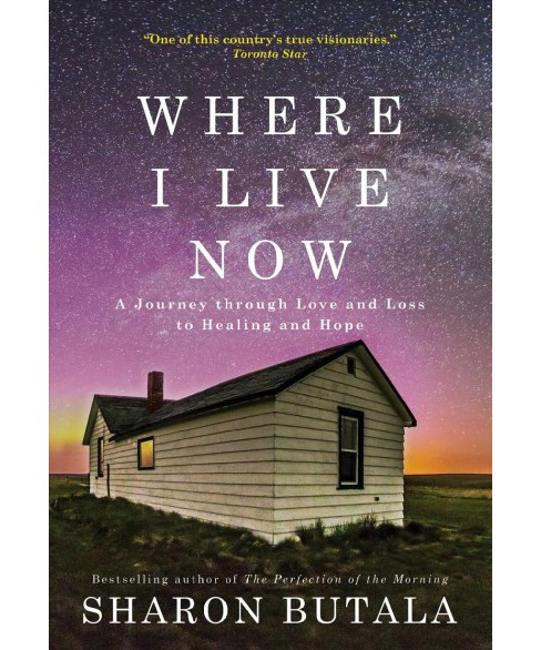 Where I Live Now : A Journey through Love and Loss to Healing and Hope (Hardcover) (Sharon Butala) - image 1 of 1