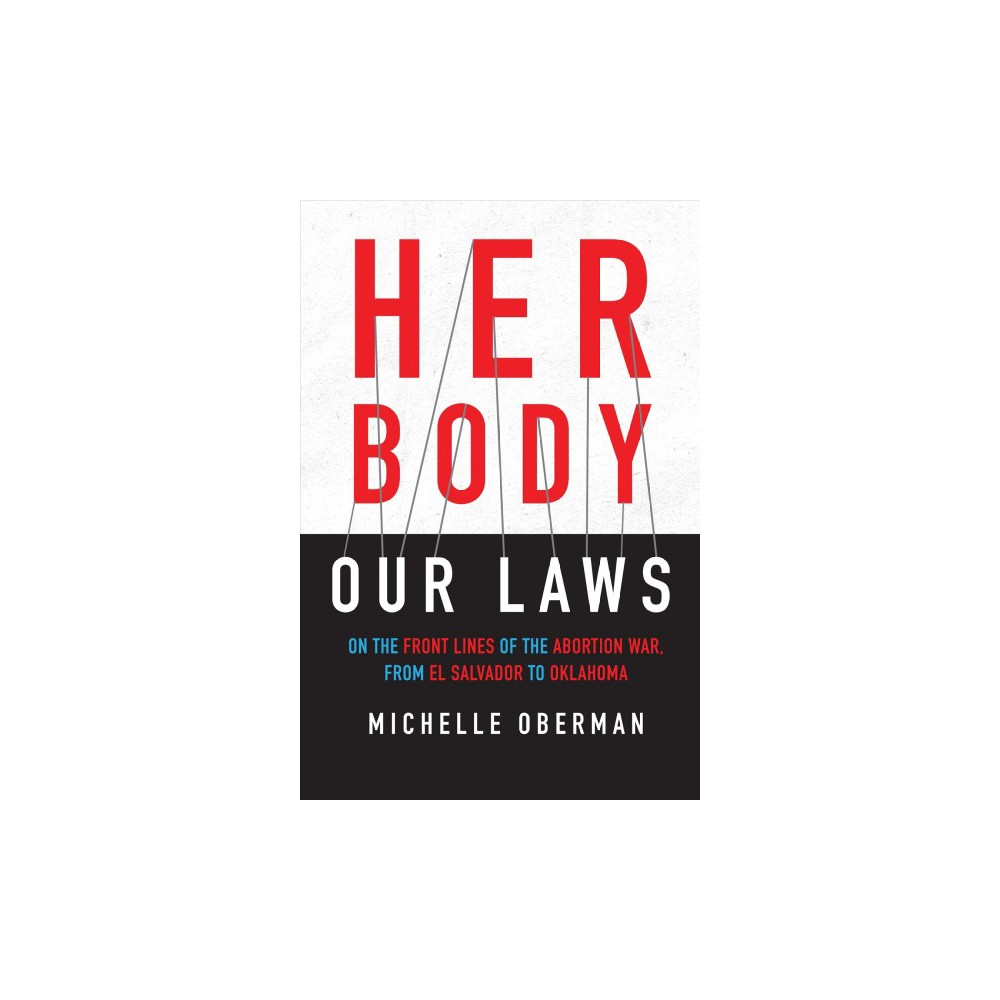 Her Body, Our Laws : On the Front Lines of the Abortion War, from El Salvador to Oklahoma - (Hardcover)