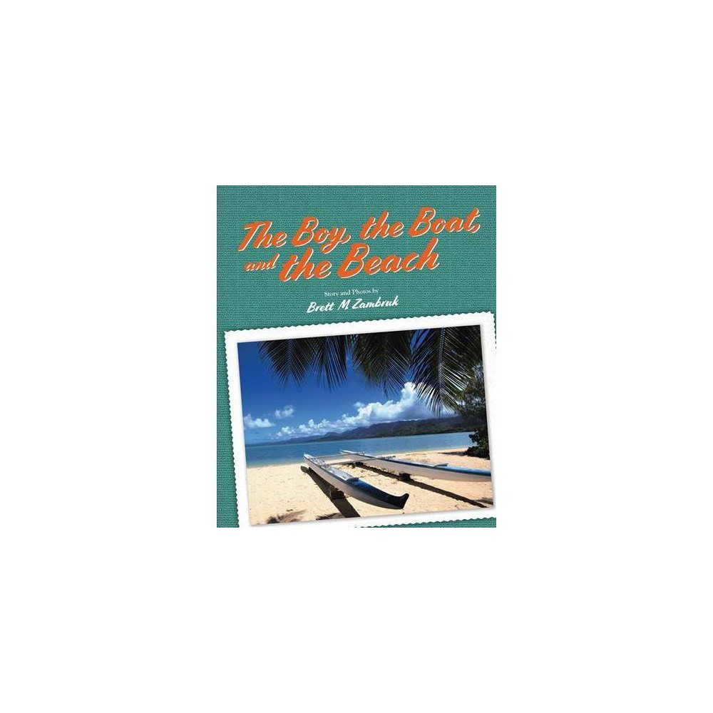 Boy, the Boat, and the Beach - by Brett M. Zambruk (Hardcover)