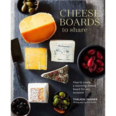 Cheese Boards to Share : How to Create a Stunning Cheese Board for Any Occasion - (Hardcover)