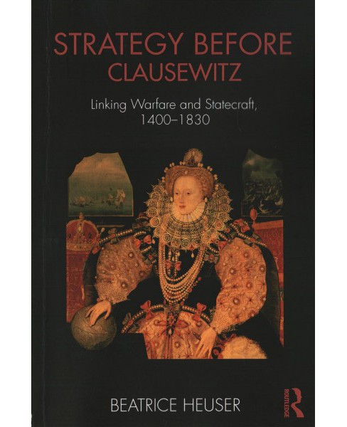 Strategy Before Clausewitz : Linking Warfare and Statecraft 1400-1830 (Paperback) (Beatrice Heuser) - image 1 of 1