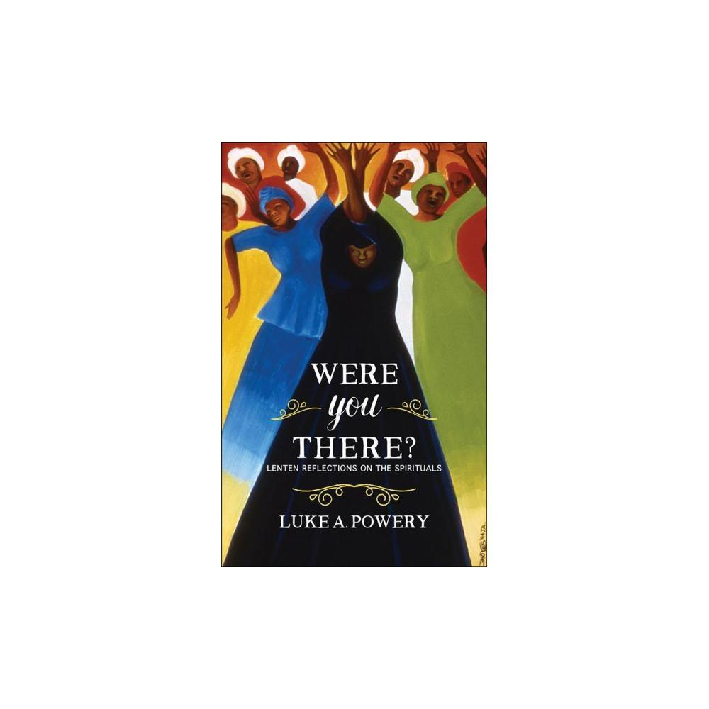 Were You There? : Lenten Reflections on the Spirituals - by Luke A. Powery (Paperback)