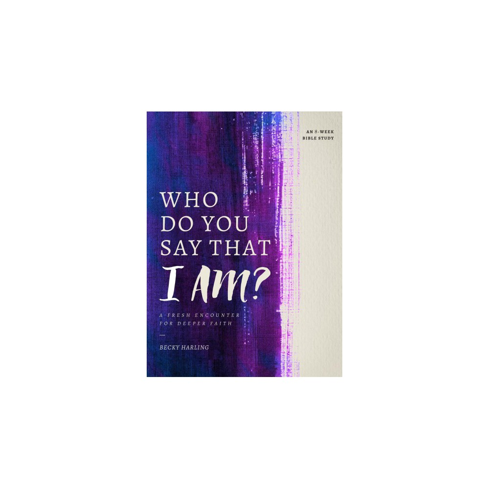 Who Do You Say That I Am? : A Fresh Encounter for Deeper Faith (Paperback) (Becky Harling)