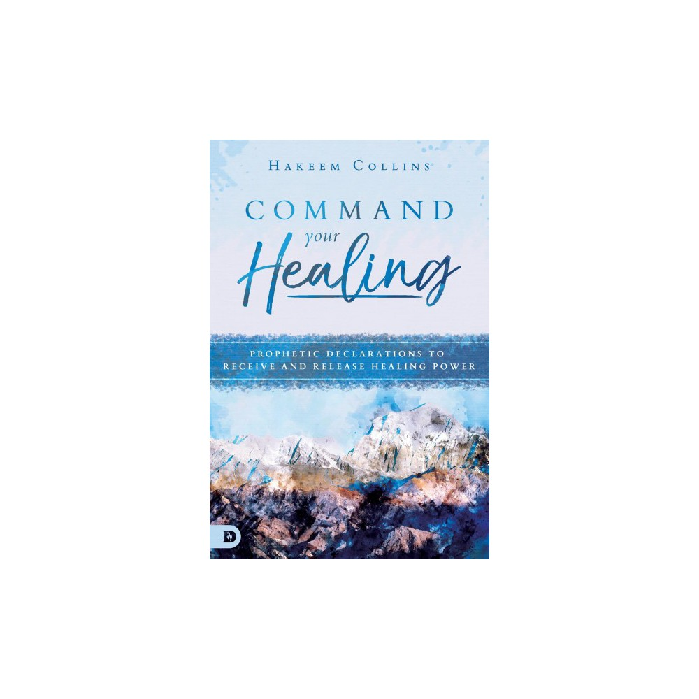 Command Your Healing : Prophetic Declarations to Receive and Release Healing Power - (Paperback)