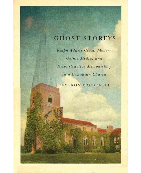 Ghost Storeys : Ralph Adams Cram, Modern Gothic Media, and Deconstructive Microhistory at a Canadian - image 1 of 1