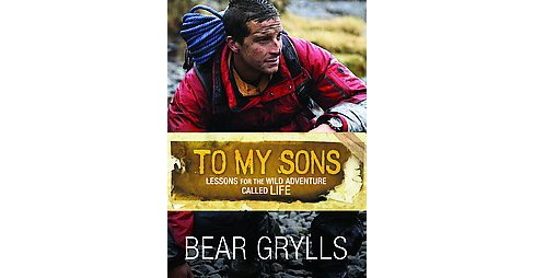 To My Sons : Lessons for the Wild Adventure Called Life (Hardcover) (Bear Grylls) - image 1 of 1