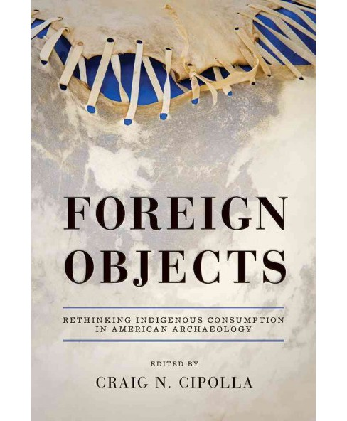 Foreign Objects : Rethinking Indigenous Consumption in American Archaeology (Hardcover) - image 1 of 1