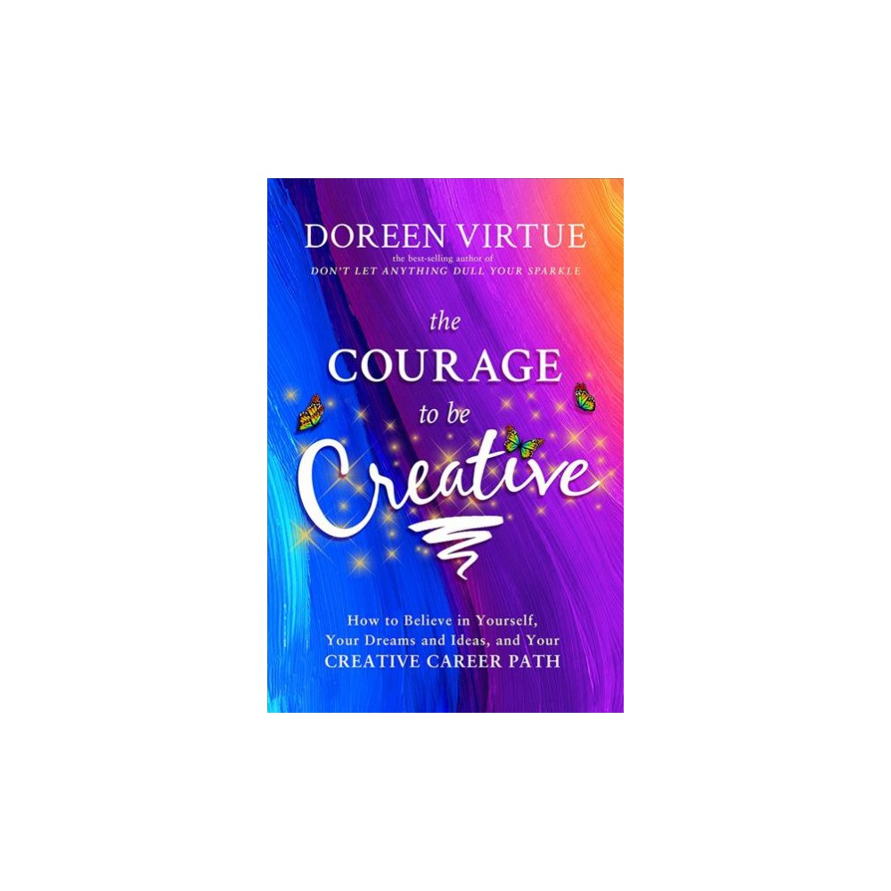 Courage to Be Creative : How to Believe in Yourself, Your Dreams and Ideas, and Your Creative Career