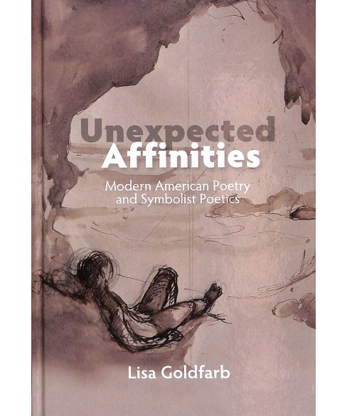 Unexpected Affinities : Modern American Poetry and Symbolist Poetics -  by Lisa Goldfarb (Hardcover) - image 1 of 1