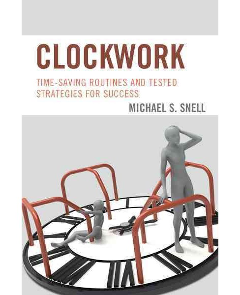 Clockwork : Time-Saving Routines and Tested Strategies for Success (Paperback) (Michael S. Snell) - image 1 of 1