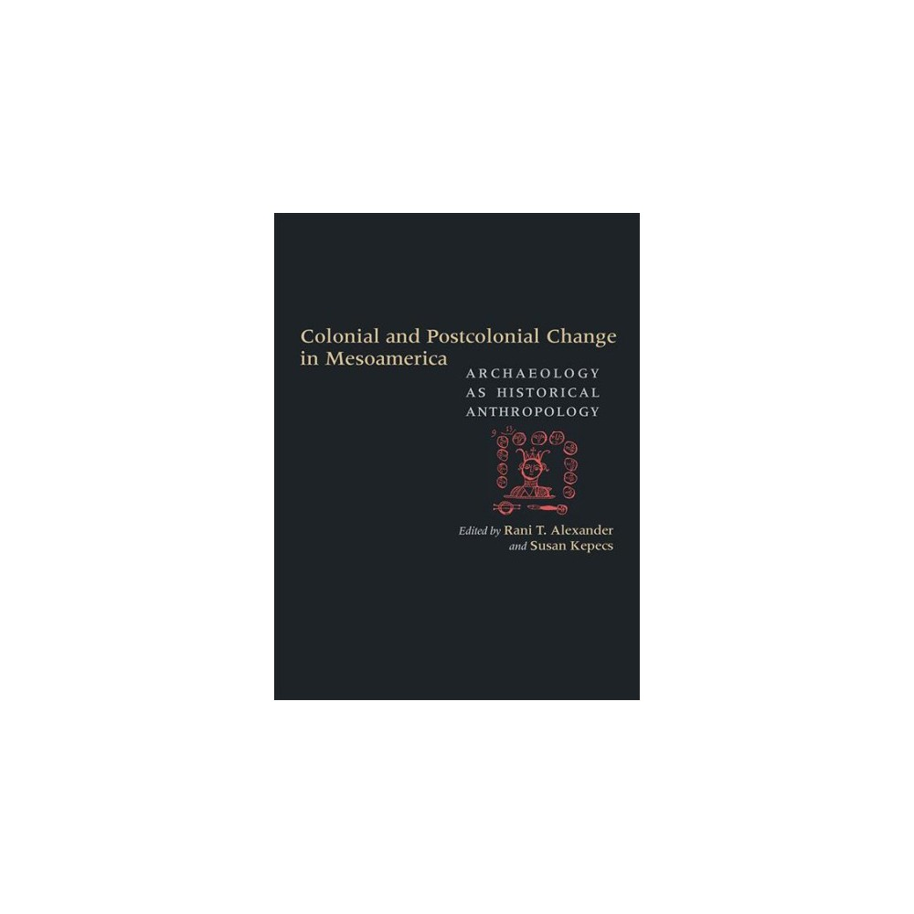 Colonial and Postcolonial Change in Mesoamerica : Archaeology As Historical Anthropology - (Hardcover)