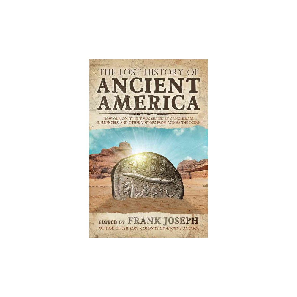 Lost History of Ancient America : How Our Continent Was Shaped by Conquerors, Influencers, and Other