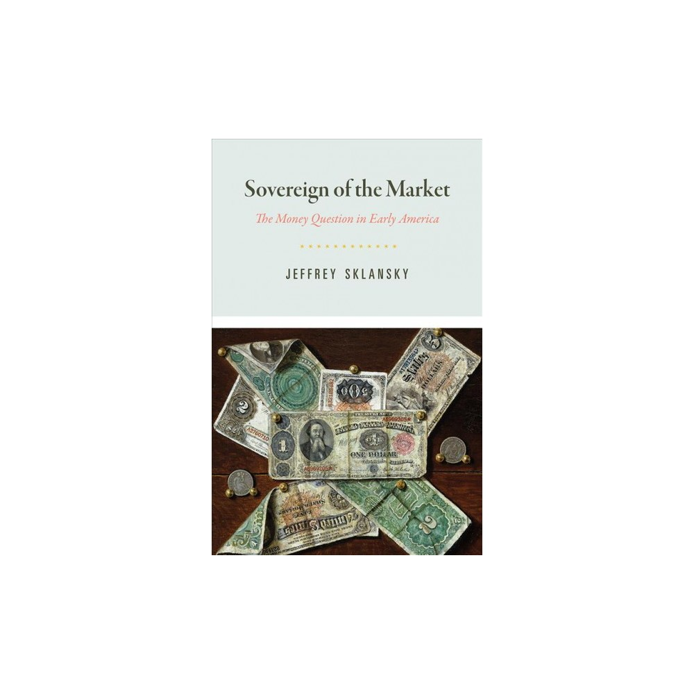 Sovereign of the Market : The Money Question in Early America - by Jeffrey Sklansky (Hardcover)