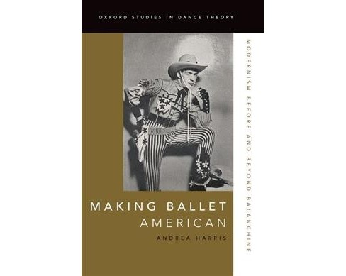 Making Ballet American : Modernism Before and Beyond Balanchine (Hardcover) (Andrea Harris) - image 1 of 1
