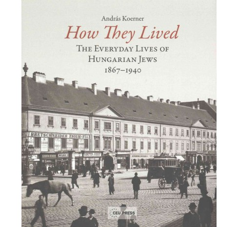 How They Lived : The Everyday Lives of Hungarian Jews 1867-1940 (Hardcover) (Andras Koerner) - image 1 of 1