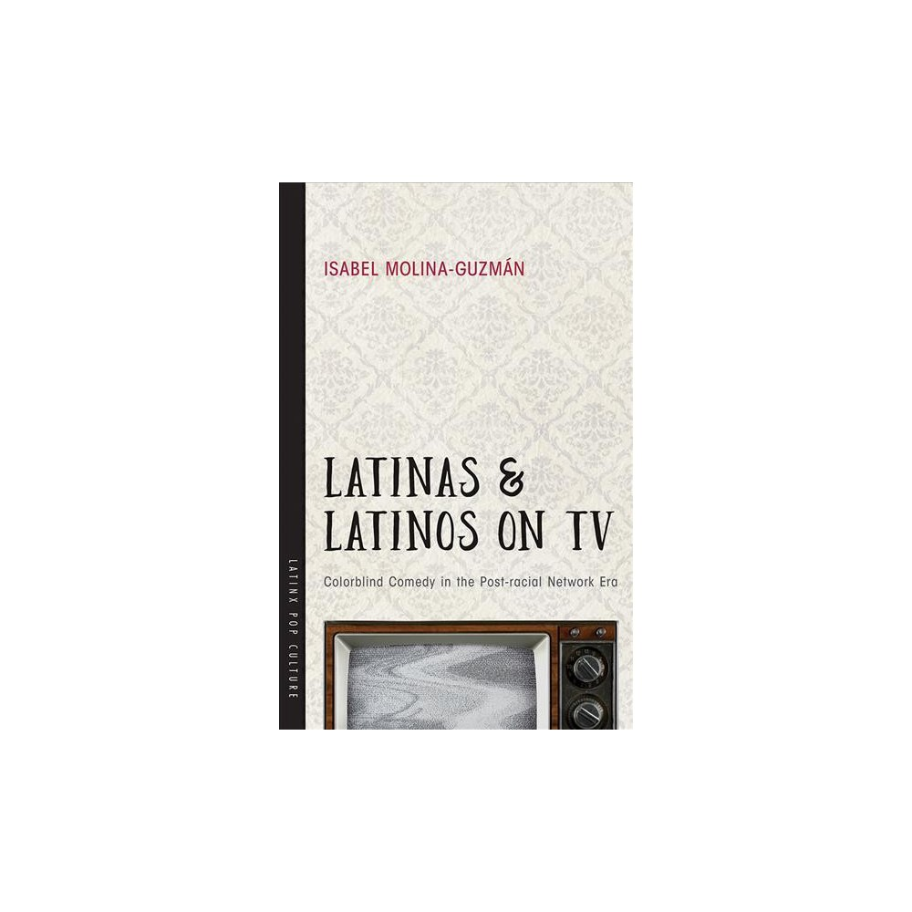 Latinas and Latinos on TV : Colorblind Comedy in the Post-Racial Network Era - (Paperback)