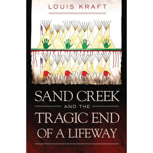 Sand Creek and the Tragic End of a Lifeway - by  Louis Kraft (Hardcover) - image 1 of 1