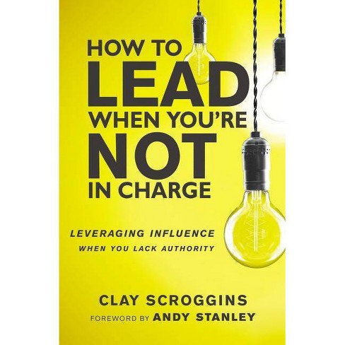 How to Lead When You're Not in Charge - by  Clay Scroggins (Hardcover) - image 1 of 1