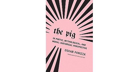 Pig : In Poetic, Mythological and Moral-Historical Perspective (Paperback) (Oskar Panizza) - image 1 of 1