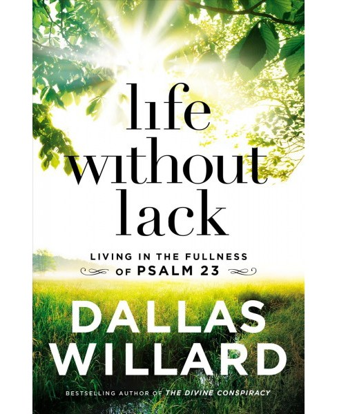 Life Without Lack : Living in the Fullness of Psalm 23 -  by Dallas Willard (Hardcover) - image 1 of 1