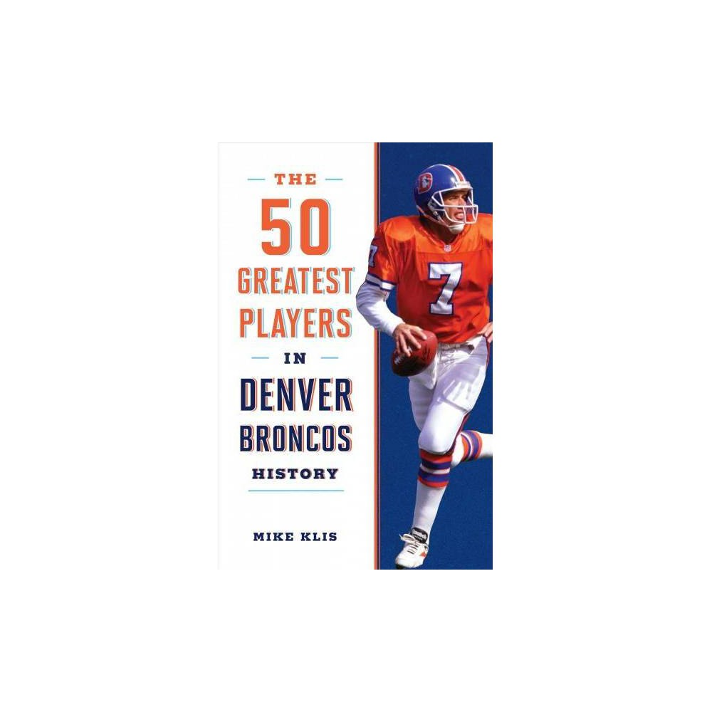The 50 Greatest Players in Denver Broncos History - by Mike Klis (Paperback)