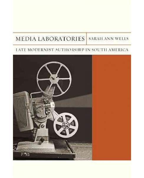 Media Laboratories : Late Modernist Authorship in South America (Hardcover) (Sarah Ann Wells) - image 1 of 1